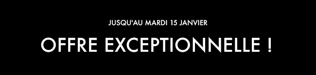 JUSQU'AU MARDI 15 JANVIER  OFFRE EXCEPTIONNELLE !